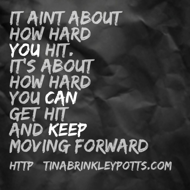 It aint about how hard you hit. It's about how hard you can get hit and keep moving forward